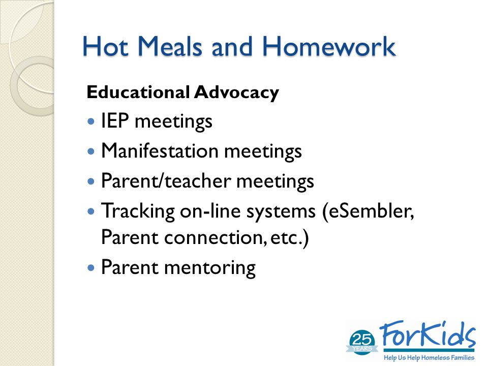 Hot Meals and Homework Educational Advocacy IEP meetings Manifestation meetings Parent/teacher meetings Tracking on-line systems (eSembler, Parent connection, etc.) Parent mentoring
