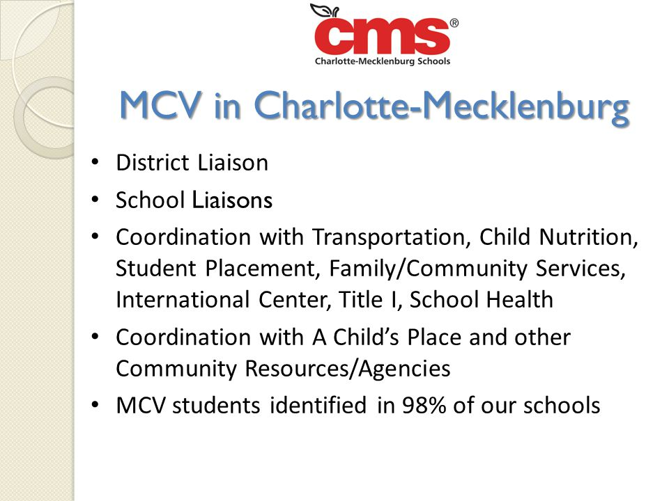 MCV in Charlotte-Mecklenburg District Liaison School Liaisons Coordination with Transportation, Child Nutrition, Student Placement, Family/Community Services, International Center, Title I, School Health Coordination with A Child's Place and other Community Resources/Agencies MCV students identified in 98% of our schools