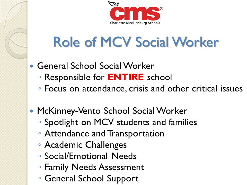 Role of MCV Social Worker General School Social Worker ◦ Responsible for ENTIRE school ◦ Focus on attendance, crisis and other critical issues McKinney-Vento School Social Worker ◦ Spotlight on MCV students and families ◦ Attendance and Transportation ◦ Academic Challenges ◦ Social/Emotional Needs ◦ Family Needs Assessment ◦ General School Support