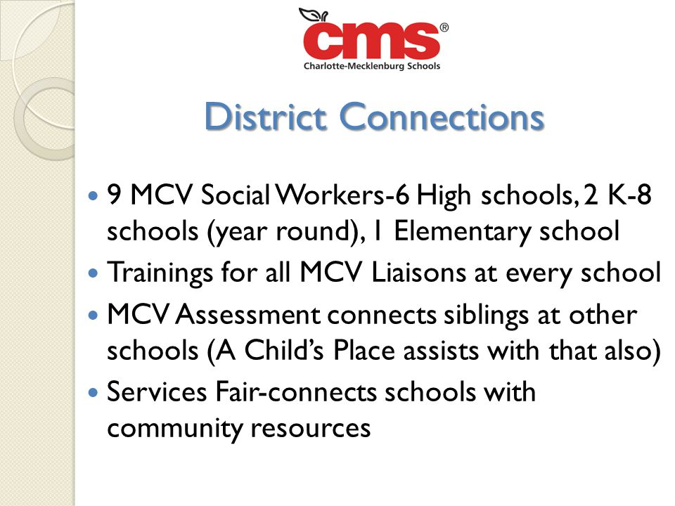 9 MCV Social Workers-6 High schools, 2 K-8 schools (year round), 1 Elementary school Trainings for all MCV Liaisons at every school MCV Assessment connects siblings at other schools (A Child's Place assists with that also) Services Fair-connects schools with community resources District Connections