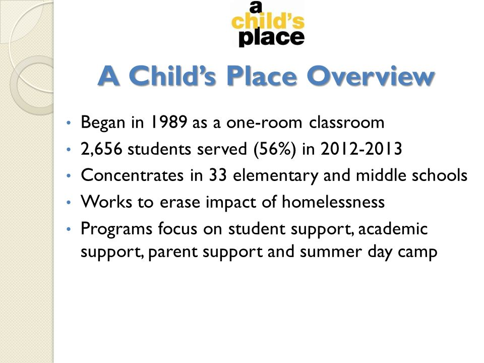 A Child's Place Overview Began in 1989 as a one-room classroom 2,656 students served (56%) in 2012-2013 Concentrates in 33 elementary and middle schools Works to erase impact of homelessness Programs focus on student support, academic support, parent support and summer day camp