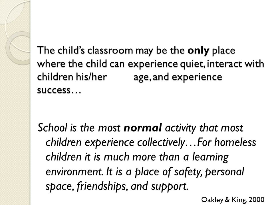 The child's classroom may be the only place where the child can experience quiet, interact with children his/her age, and experience success… School is the most normal activity that most children experience collectively…For homeless children it is much more than a learning environment.
