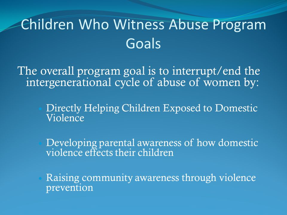 Children Who Witness Abuse Program Goals The overall program goal is to interrupt/end the intergenerational cycle of abuse of women by: Directly Helping Children Exposed to Domestic Violence Developing parental awareness of how domestic violence effects their children Raising community awareness through violence prevention