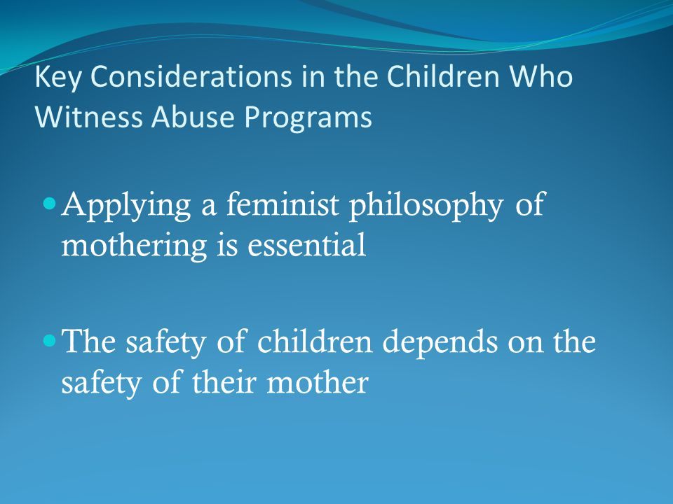 Key Considerations in the Children Who Witness Abuse Programs Applying a feminist philosophy of mothering is essential The safety of children depends on the safety of their mother