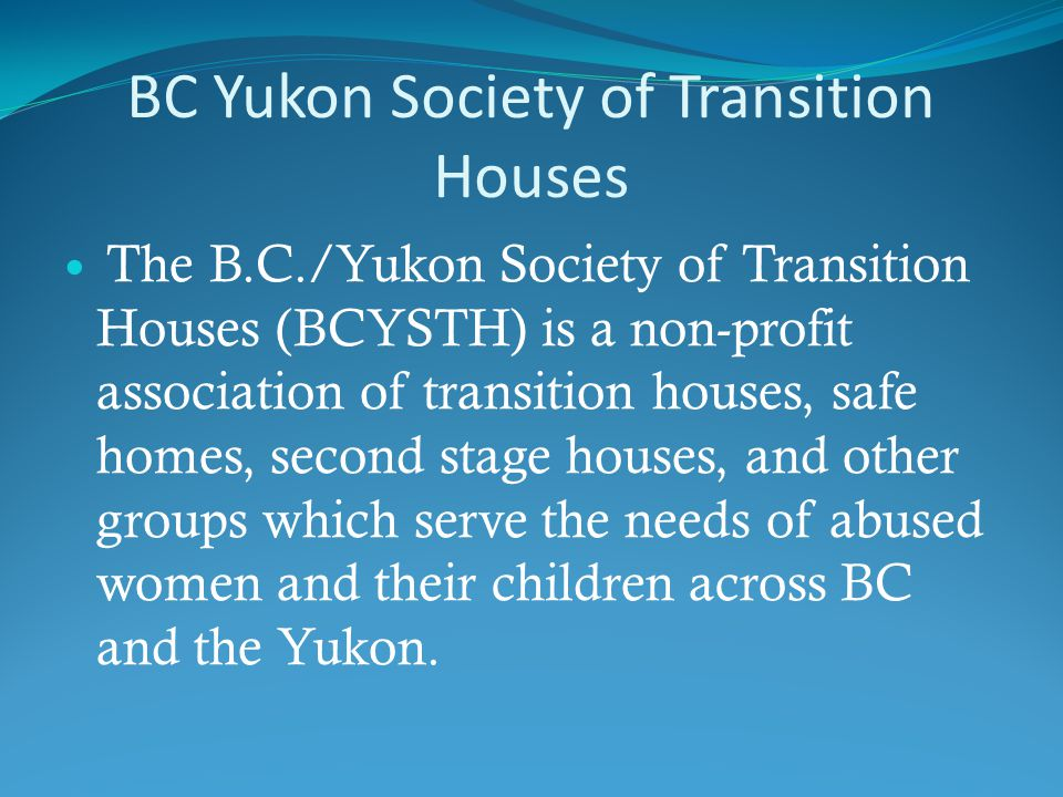 The B.C./Yukon Society of Transition Houses (BCYSTH) is a non-profit association of transition houses, safe homes, second stage houses, and other groups which serve the needs of abused women and their children across BC and the Yukon.