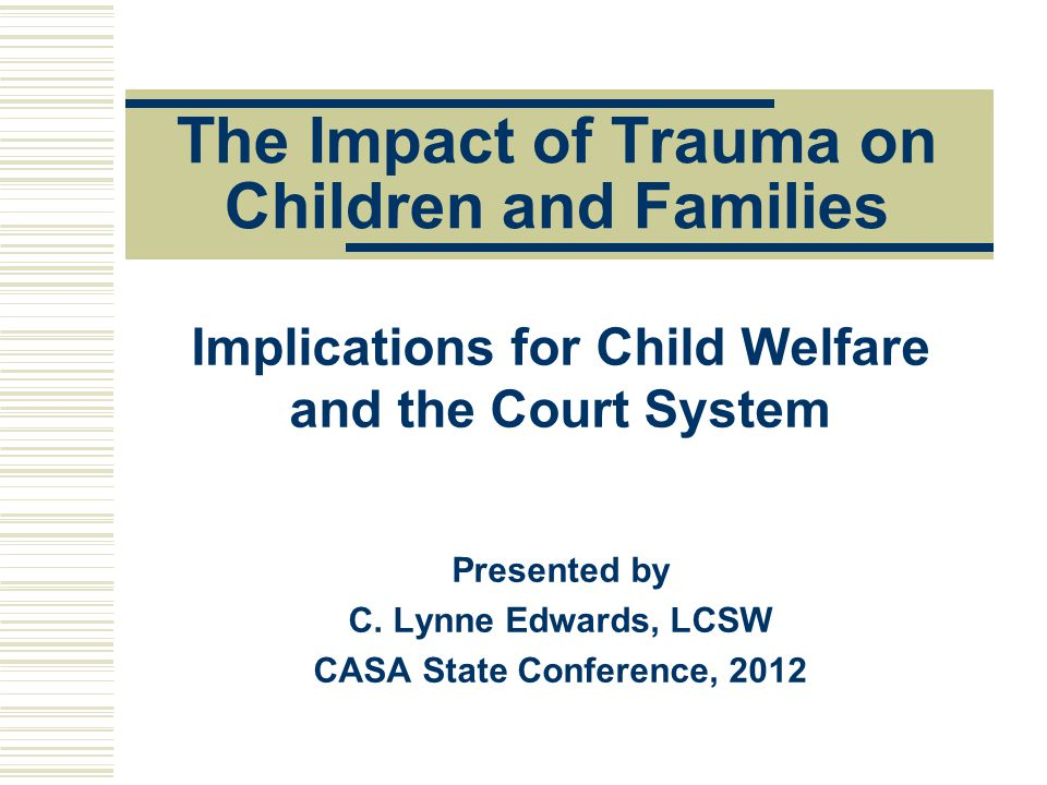 What you can do …learning about trauma …helping parents and children receive appropriate services and treatment; …using what we now know to make better informed decisions; and, …advocating for trauma training across systems and with providers Presented by C.