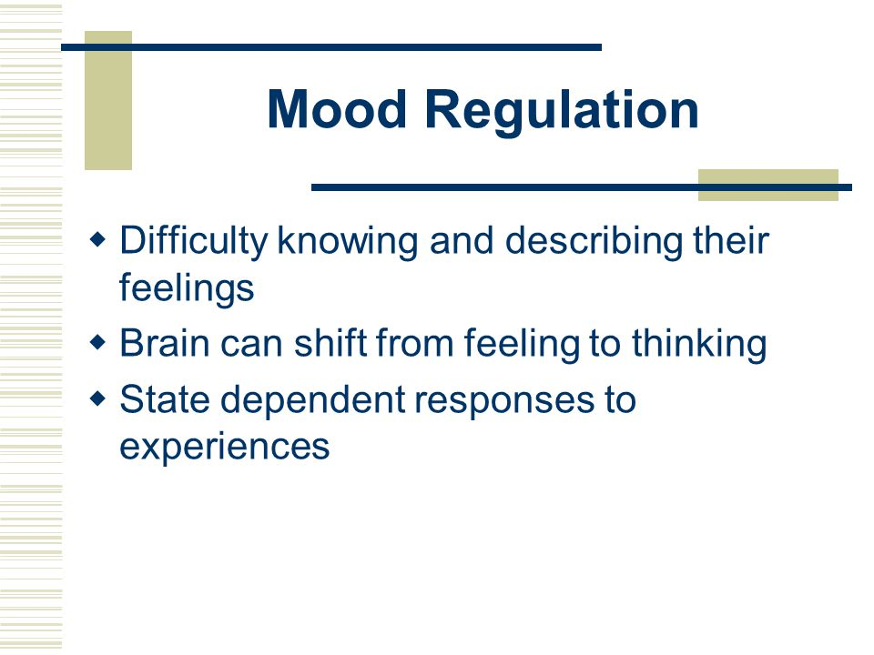 Mood Regulation  Difficulty knowing and describing their feelings  Brain can shift from feeling to thinking  State dependent responses to experienc