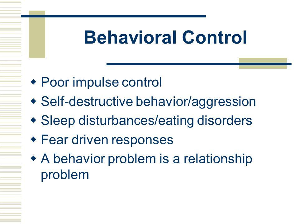Behavioral Control  Poor impulse control  Self-destructive behavior/aggression  Sleep disturbances/eating disorders  Fear driven responses  A beh