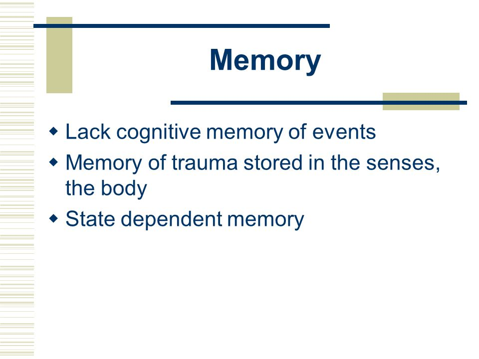 Memory  Lack cognitive memory of events  Memory of trauma stored in the senses, the body  State dependent memory