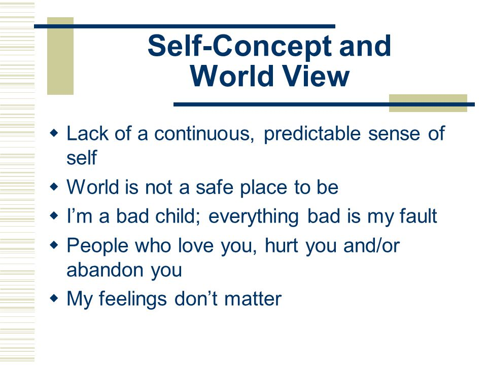 Self-Concept and World View  Lack of a continuous, predictable sense of self  World is not a safe place to be  I'm a bad child; everything bad is m
