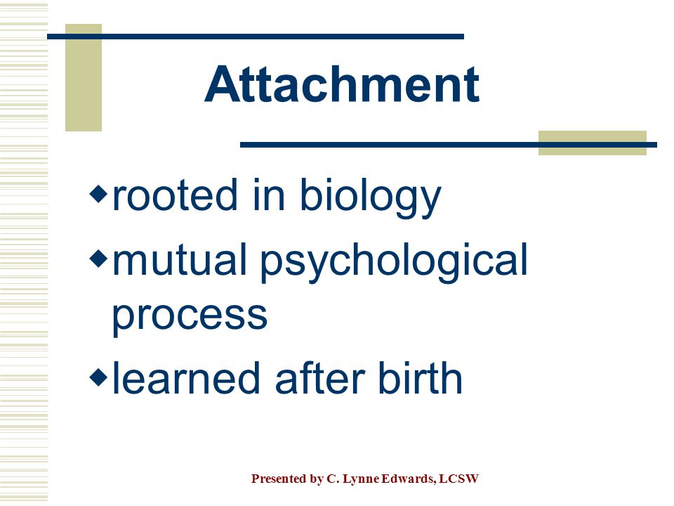Attachment  rooted in biology  mutual psychological process  learned after birth Presented by C. Lynne Edwards, LCSW