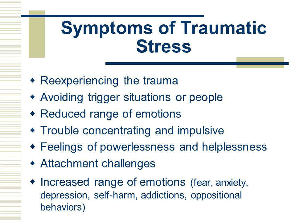 Symptoms of Traumatic Stress  Reexperiencing the trauma  Avoiding trigger situations or people  Reduced range of emotions  Trouble concentrating a
