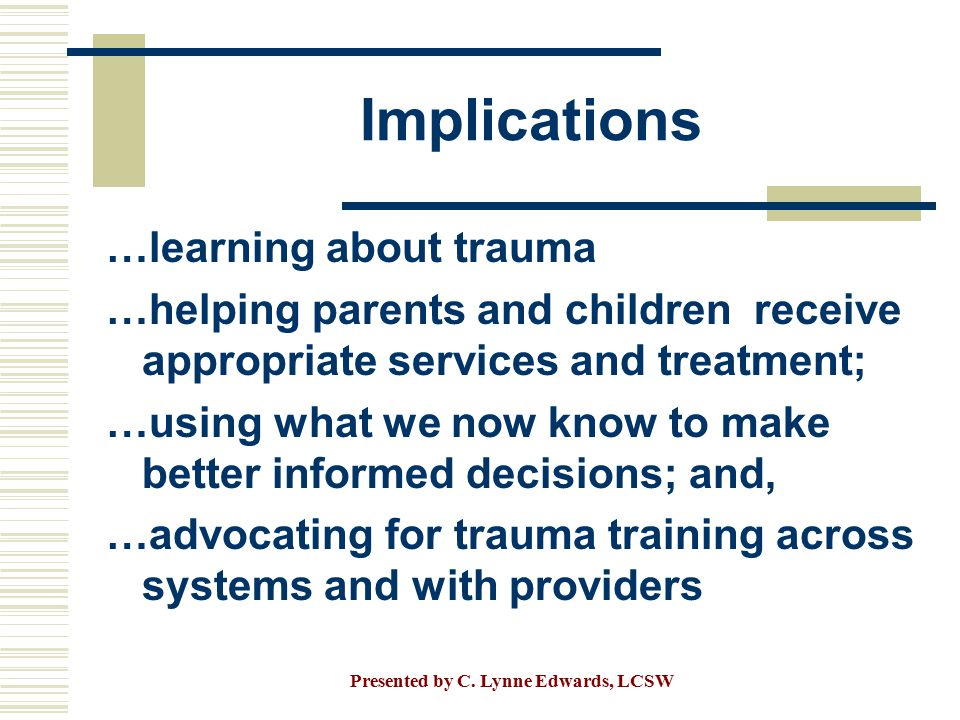 Implications …learning about trauma …helping parents and children receive appropriate services and treatment; …using what we now know to make better i