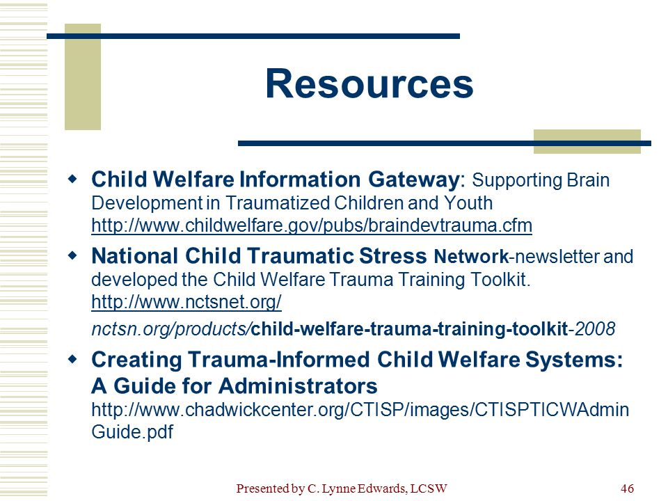 Resources  Child Welfare Information Gateway: Supporting Brain Development in Traumatized Children and Youth http://www.childwelfare.gov/pubs/brainde