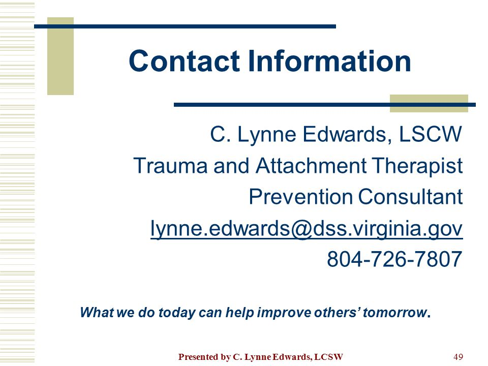 Contact Information C. Lynne Edwards, LSCW Trauma and Attachment Therapist Prevention Consultant lynne.edwards@dss.virginia.gov 804-726-7807 What we d