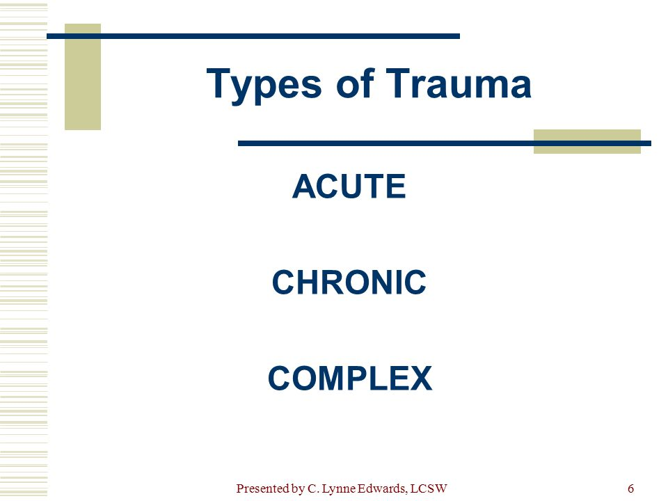 Types of Trauma ACUTE CHRONIC COMPLEX Presented by C. Lynne Edwards, LCSW6