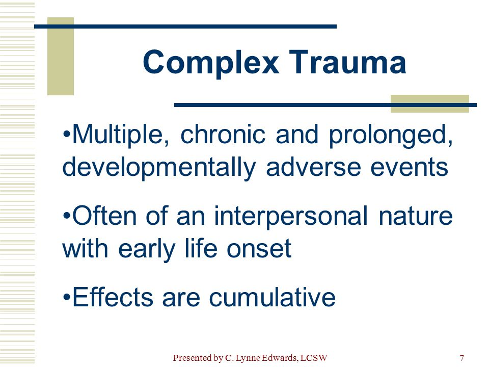 Complex Trauma Multiple, chronic and prolonged, developmentally adverse events Often of an interpersonal nature with early life onset Effects are cumu