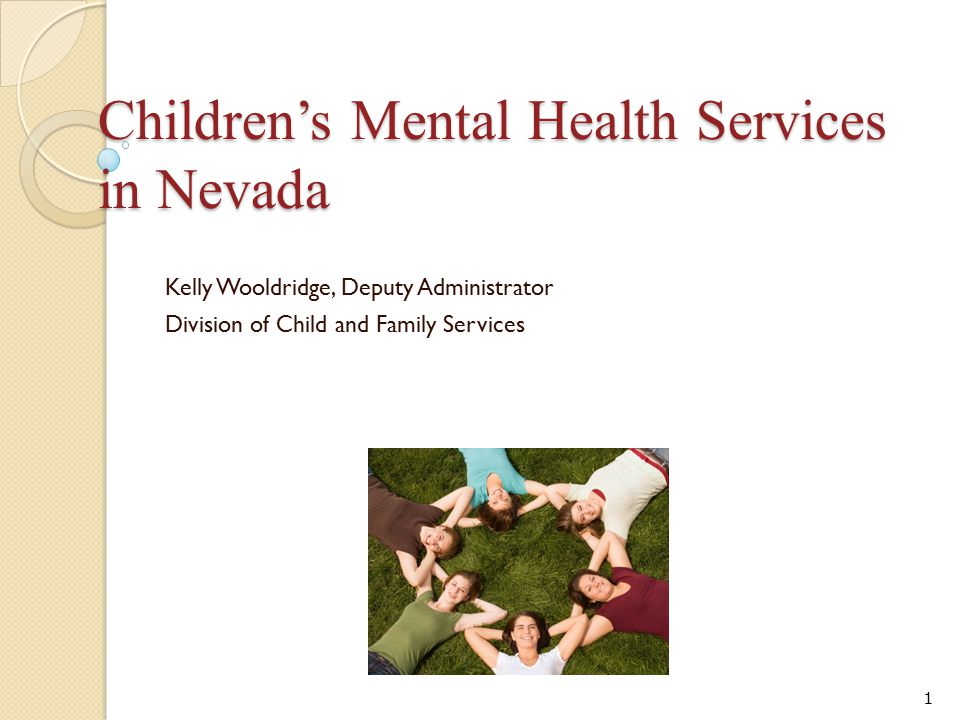Children's Mental Health Services in Nevada Kelly Wooldridge, Deputy Administrator Division of Child and Family Services 1