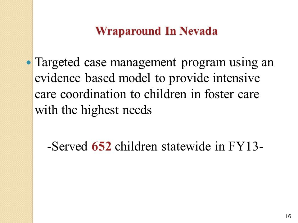 16 Wraparound In Nevada Targeted case management program using an evidence based model to provide intensive care coordination to children in foster ca