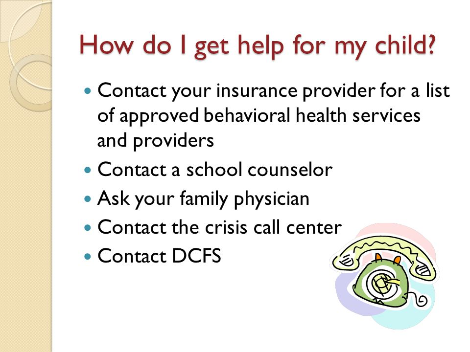 How do I get help for my child? Contact your insurance provider for a list of approved behavioral health services and providers Contact a school couns
