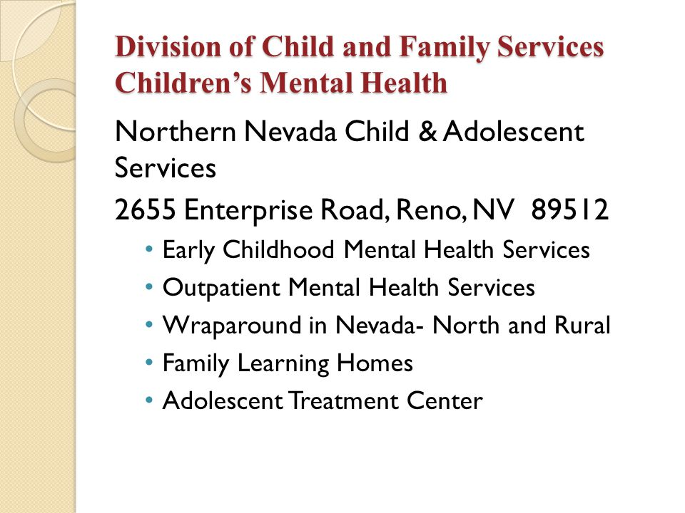 18 Desert Willow Treatment Center Provide intensive mental health services in a secure environment 58 bed psychiatric hospital in Clark County 2 acute care units serving children with acute mental health conditions.
