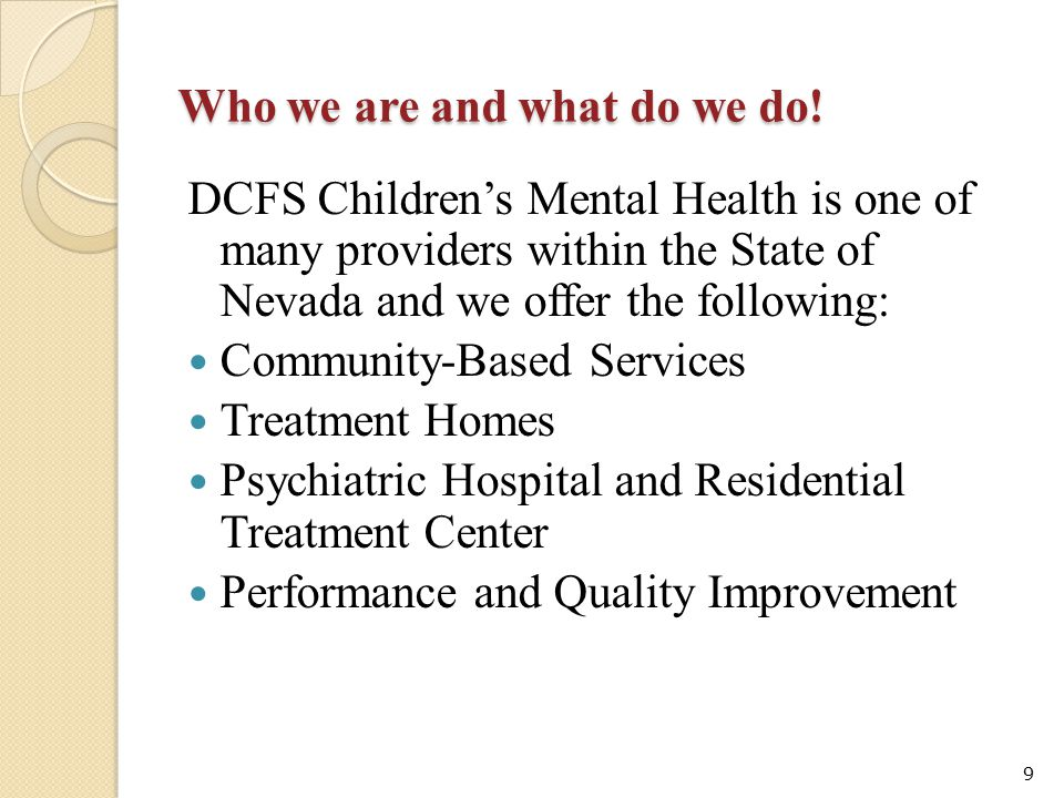 Who we are and what do we do! DCFS Children's Mental Health is one of many providers within the State of Nevada and we offer the following: Community-