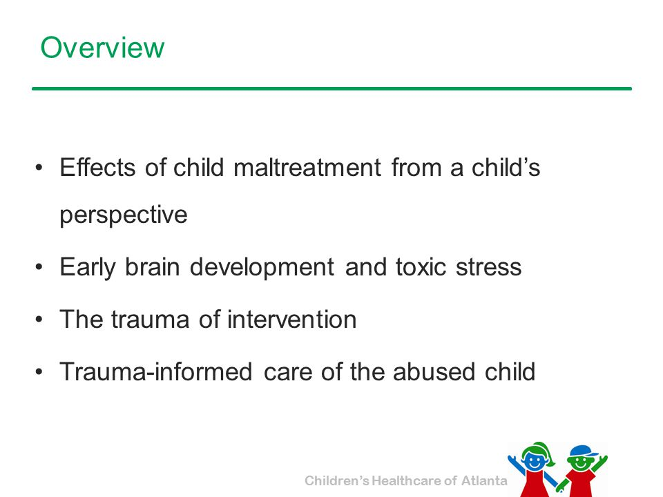 Children's Healthcare of Atlanta What is the experience of a maltreated child.