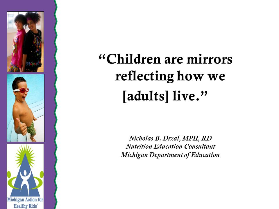 Children are mirrors reflecting how we [adults] live. Nicholas B.