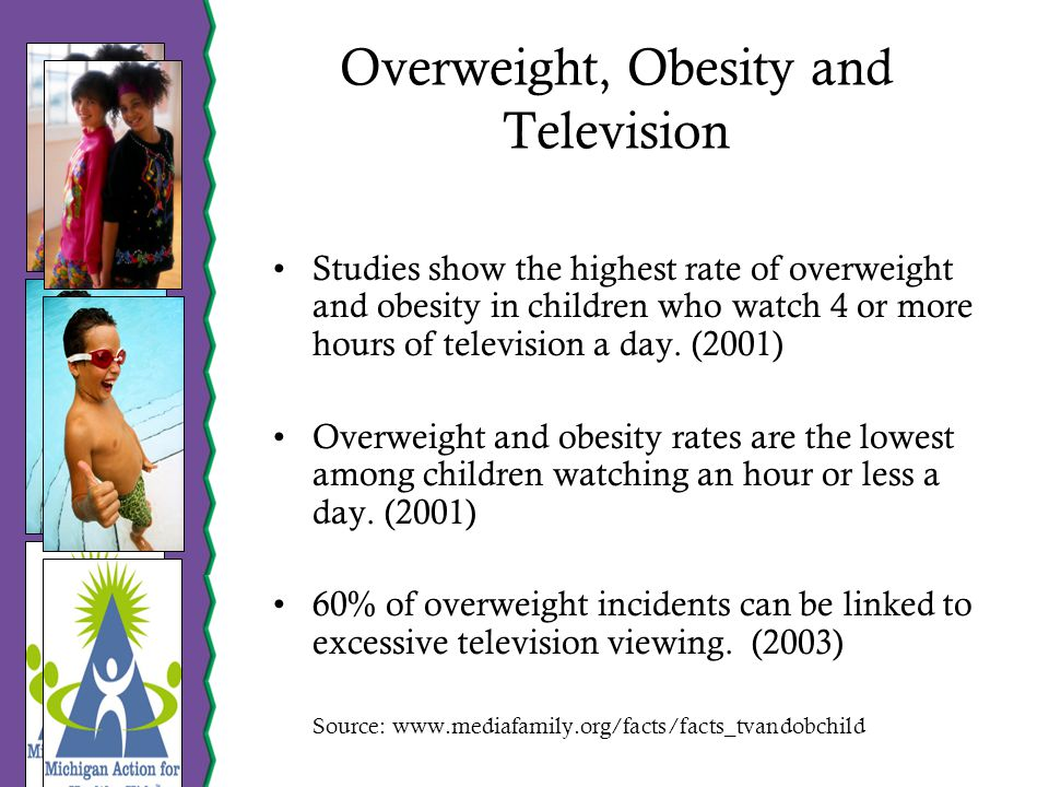 Overweight, Obesity and Television Studies show the highest rate of overweight and obesity in children who watch 4 or more hours of television a day.
