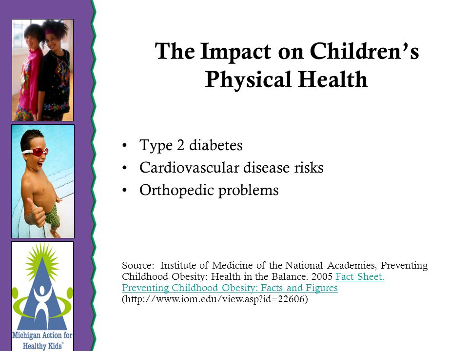 The Impact on Children's Physical Health Type 2 diabetes Cardiovascular disease risks Orthopedic problems Source: Institute of Medicine of the National Academies, Preventing Childhood Obesity: Health in the Balance.