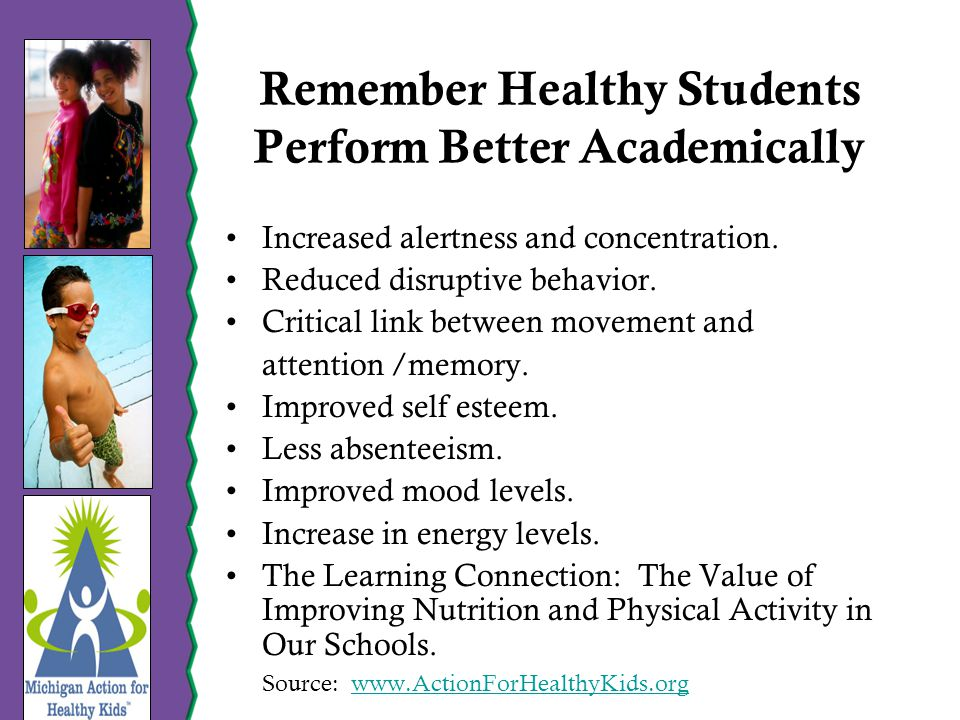 Remember Healthy Students Perform Better Academically Increased alertness and concentration.