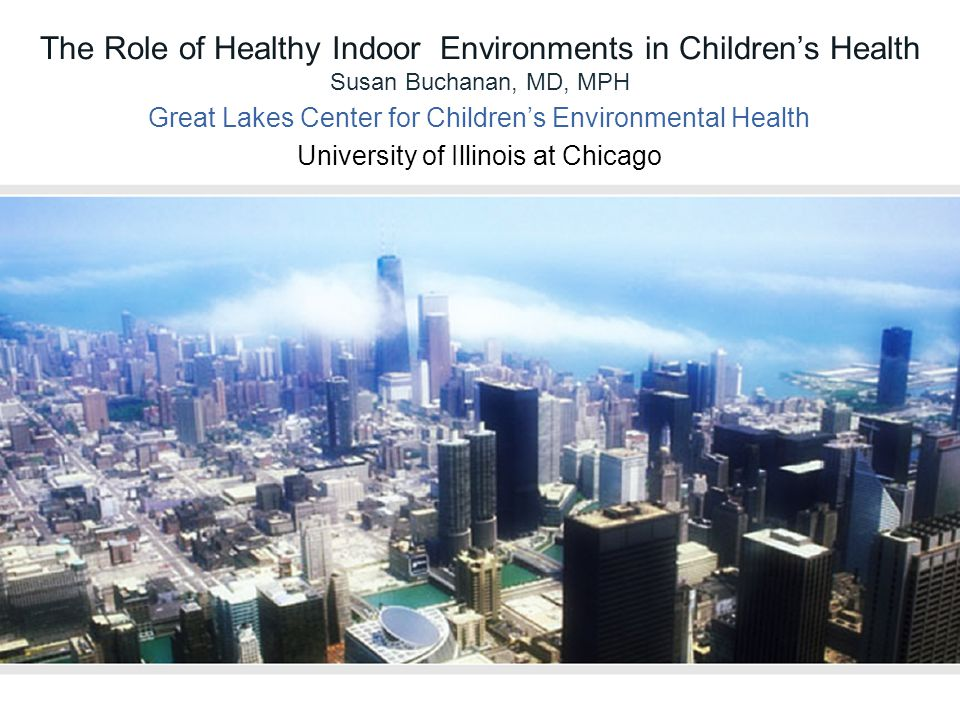The Role of Healthy Indoor Environments in Children's Health Susan Buchanan, MD, MPH Great Lakes Center for Children's Environmental Health University of Illinois at Chicago