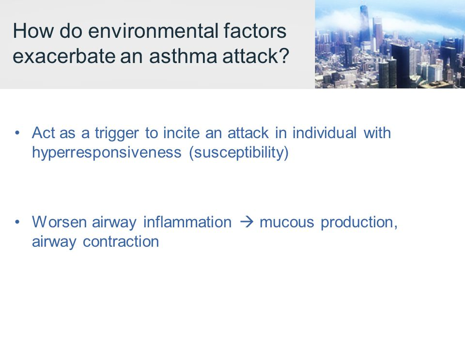 How do environmental factors exacerbate an asthma attack? Act as a trigger to incite an attack in individual with hyperresponsiveness (susceptibility)