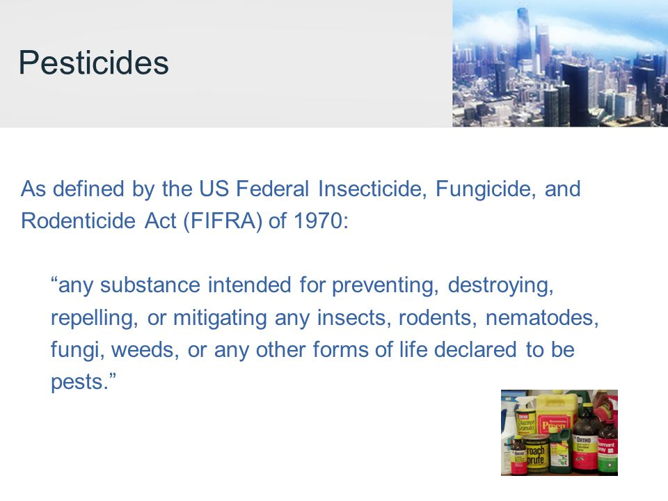 Pesticides As defined by the US Federal Insecticide, Fungicide, and Rodenticide Act (FIFRA) of 1970: any substance intended for preventing, destroying, repelling, or mitigating any insects, rodents, nematodes, fungi, weeds, or any other forms of life declared to be pests.