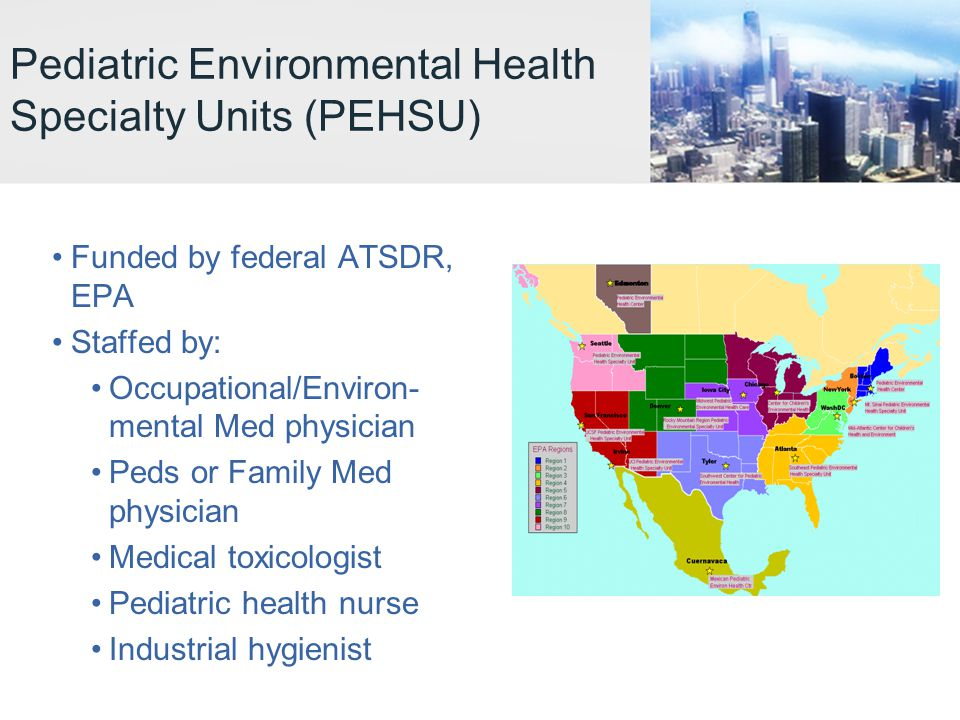Pediatric Environmental Health Specialty Units (PEHSU) Funded by federal ATSDR, EPA Staffed by: Occupational/Environ- mental Med physician Peds or Family Med physician Medical toxicologist Pediatric health nurse Industrial hygienist
