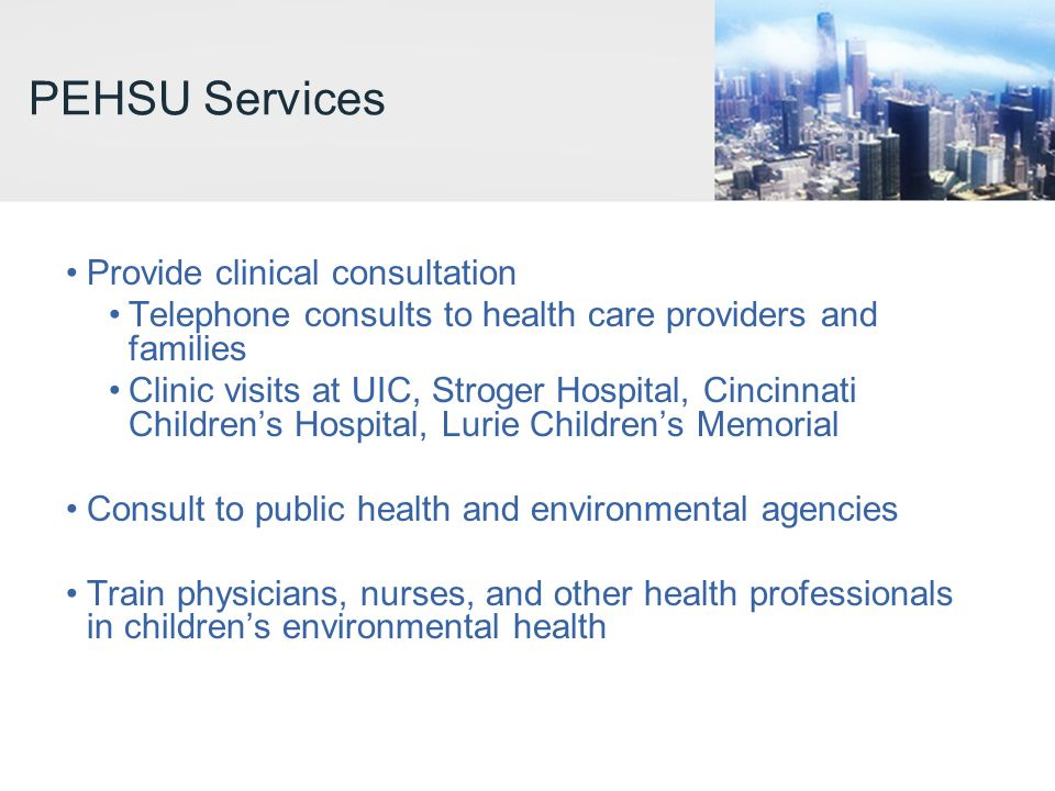 PEHSU Services Provide clinical consultation Telephone consults to health care providers and families Clinic visits at UIC, Stroger Hospital, Cincinna