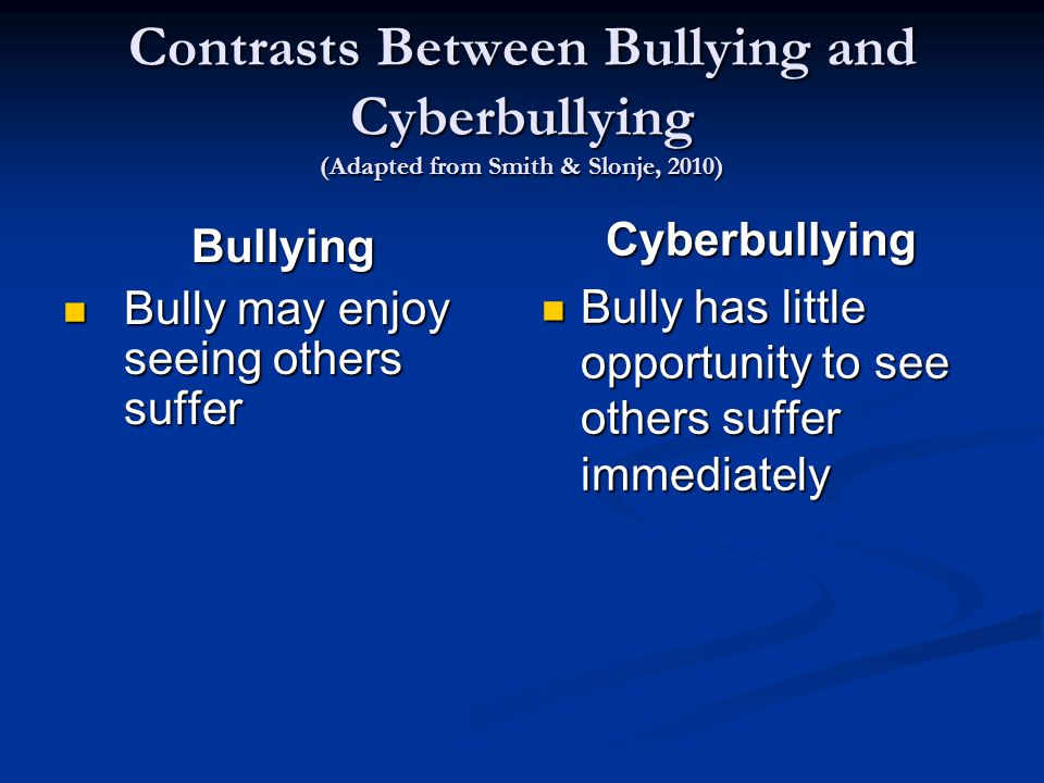Contrasts Between Bullying and Cyberbullying (Adapted from Smith & Slonje, 2010) Bullying Bully may enjoy seeing others suffer Bully may enjoy seeing others suffer Cyberbullying Bully has little opportunity to see others suffer immediately