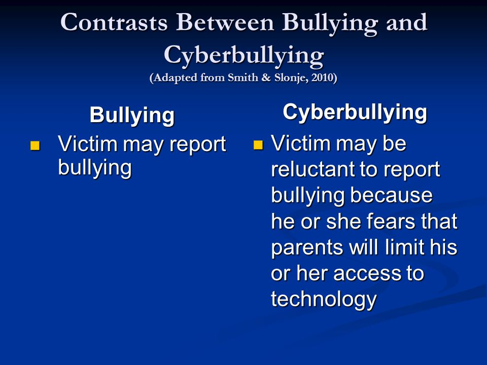 Contrasts Between Bullying and Cyberbullying (Adapted from Smith & Slonje, 2010) Bullying Victim may report bullying Victim may report bullying Cyberbullying Victim may be reluctant to report bullying because he or she fears that parents will limit his or her access to technology
