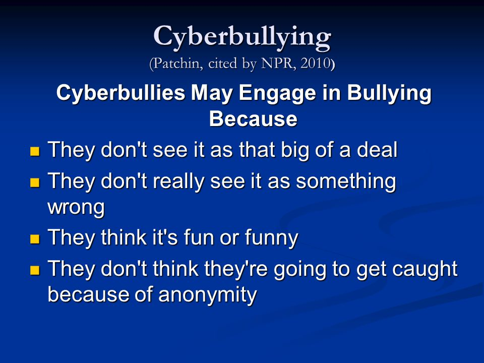 Cyberbullying (Patchin, cited by NPR, 2010 ) Cyberbullies May Engage in Bullying Because They don t see it as that big of a deal They don t see it as that big of a deal They don t really see it as something wrong They don t really see it as something wrong They think it s fun or funny They think it s fun or funny They don t think they re going to get caught because of anonymity They don t think they re going to get caught because of anonymity