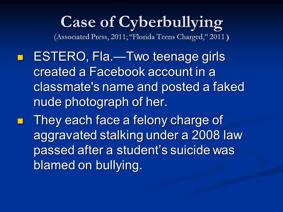 Case of Cyberbullying (Associated Press, 2011; Florida Teens Charged, 2011 ) ESTERO, Fla.—Two teenage girls created a Facebook account in a classmate s name and posted a faked nude photograph of her.