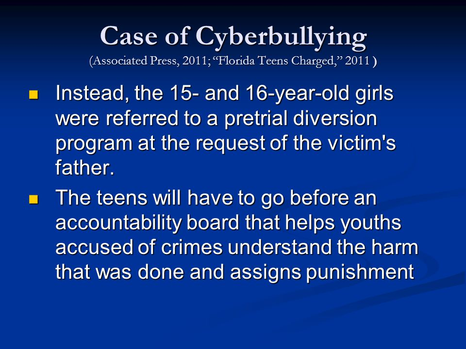 Case of Cyberbullying (Associated Press, 2011; Florida Teens Charged, 2011 ) Instead, the 15- and 16-year-old girls were referred to a pretrial diversion program at the request of the victim s father.