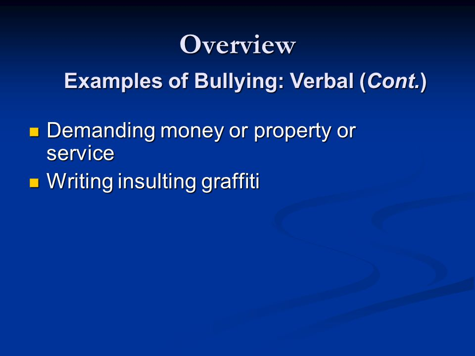 Overview Demanding money or property or service Demanding money or property or service Writing insulting graffiti Writing insulting graffiti Examples of Bullying: Verbal (Cont.)