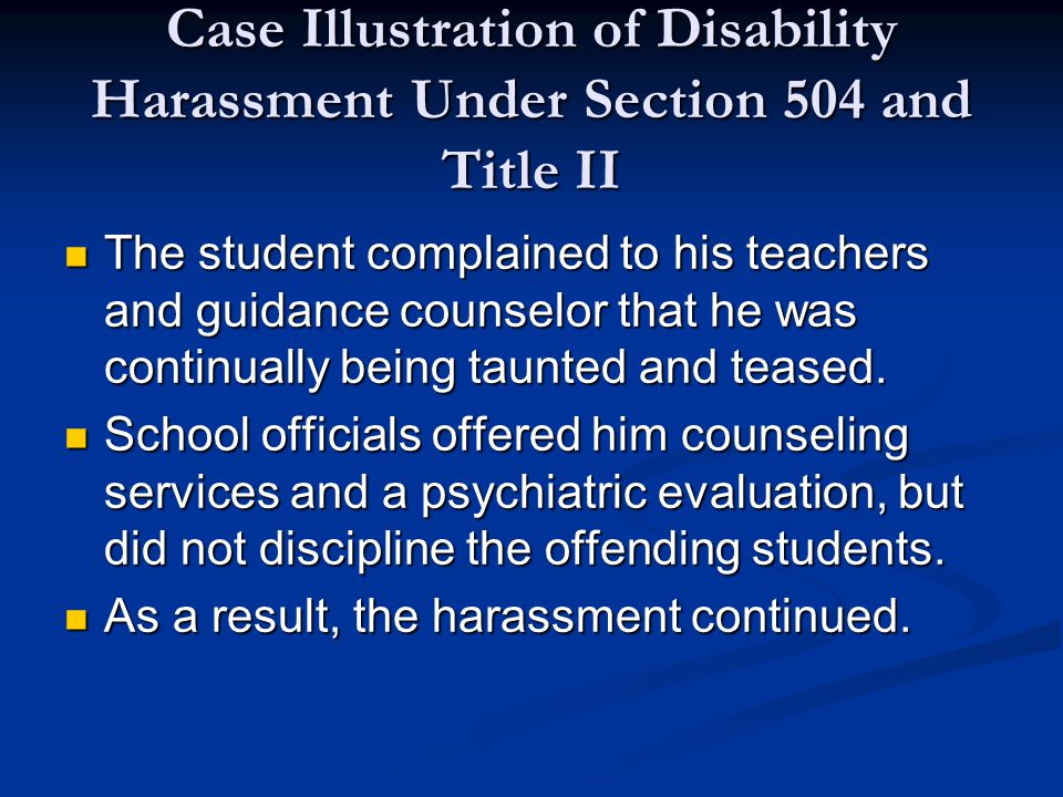 Case Illustration of Disability Harassment Under Section 504 and Title II The student complained to his teachers and guidance counselor that he was continually being taunted and teased.