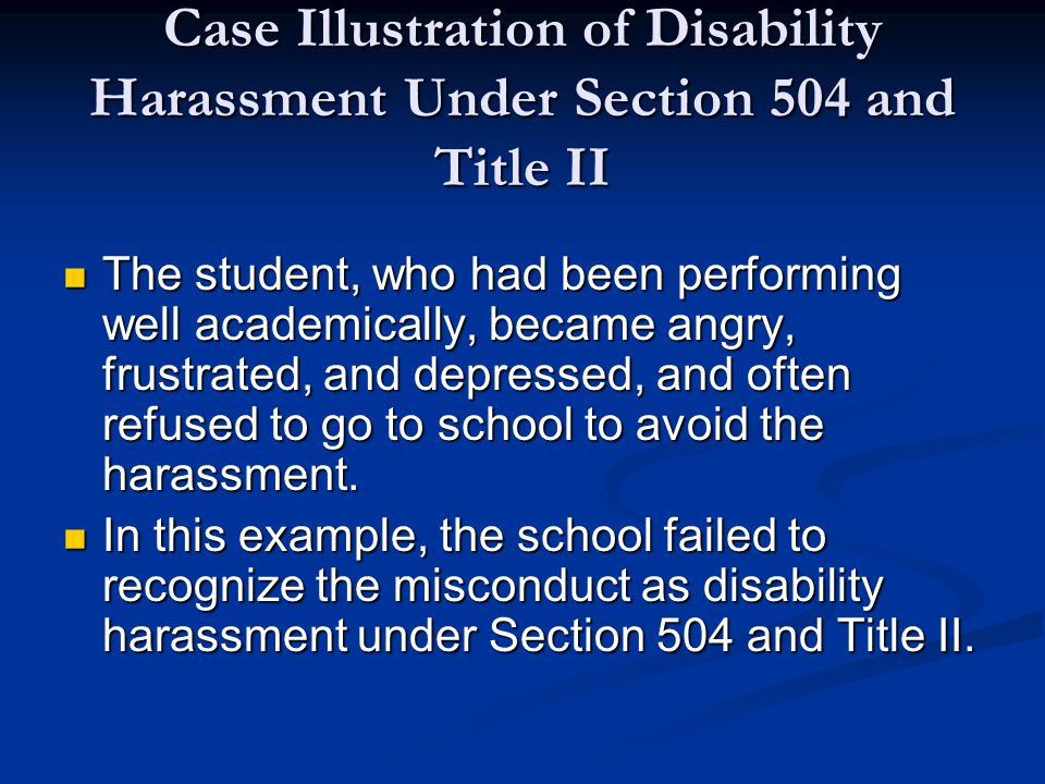 Case Illustration of Disability Harassment Under Section 504 and Title II The student, who had been performing well academically, became angry, frustrated, and depressed, and often refused to go to school to avoid the harassment.