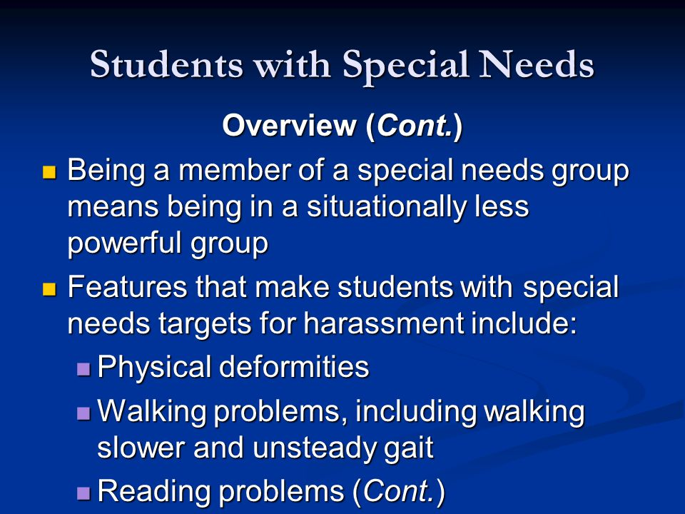 Students with Special Needs Overview (Cont.) Being a member of a special needs group means being in a situationally less powerful group Being a member of a special needs group means being in a situationally less powerful group Features that make students with special needs targets for harassment include: Features that make students with special needs targets for harassment include: Physical deformities Physical deformities Walking problems, including walking slower and unsteady gait Walking problems, including walking slower and unsteady gait Reading problems (Cont.) Reading problems (Cont.)