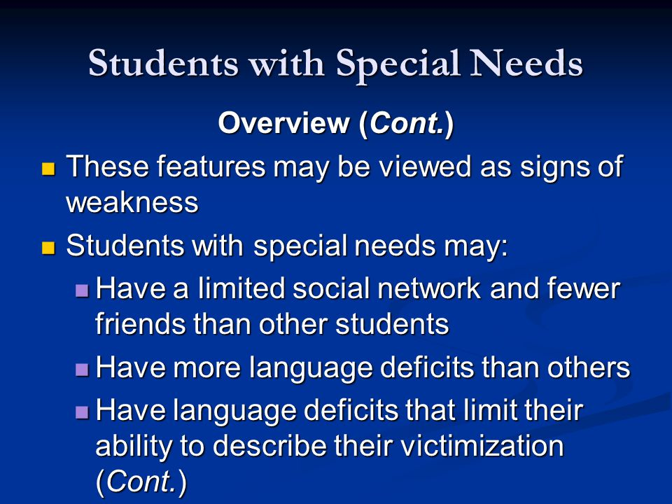 Students with Special Needs Overview (Cont.) These features may be viewed as signs of weakness These features may be viewed as signs of weakness Students with special needs may: Students with special needs may: Have a limited social network and fewer friends than other students Have a limited social network and fewer friends than other students Have more language deficits than others Have more language deficits than others Have language deficits that limit their ability to describe their victimization (Cont.) Have language deficits that limit their ability to describe their victimization (Cont.)