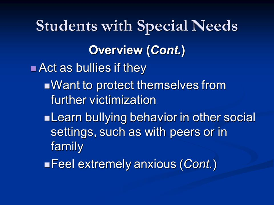 Students with Special Needs Overview (Cont.) Act as bullies if they Act as bullies if they Want to protect themselves from further victimization Want to protect themselves from further victimization Learn bullying behavior in other social settings, such as with peers or in family Learn bullying behavior in other social settings, such as with peers or in family Feel extremely anxious (Cont.) Feel extremely anxious (Cont.)