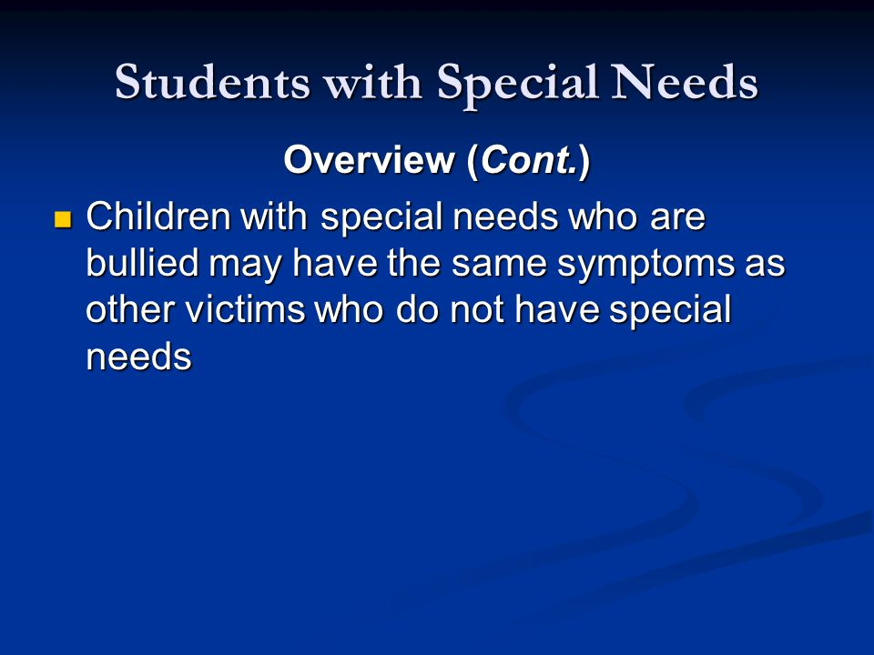 Students with Special Needs Overview (Cont.) Children with special needs who are bullied may have the same symptoms as other victims who do not have special needs Children with special needs who are bullied may have the same symptoms as other victims who do not have special needs
