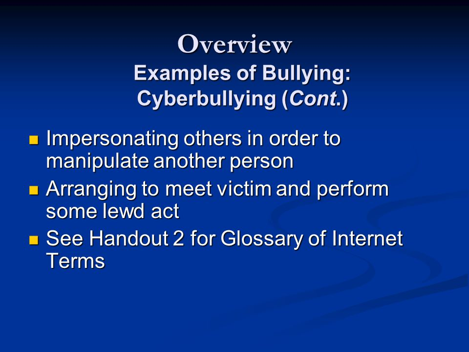 Overview Impersonating others in order to manipulate another person Impersonating others in order to manipulate another person Arranging to meet victim and perform some lewd act Arranging to meet victim and perform some lewd act See Handout 2 for Glossary of Internet Terms See Handout 2 for Glossary of Internet Terms Examples of Bullying: Cyberbullying (Cont.)