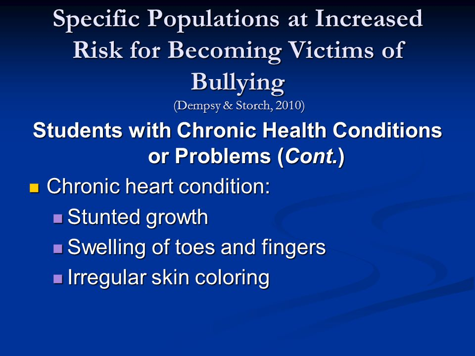 Specific Populations at Increased Risk for Becoming Victims of Bullying (Dempsy & Storch, 2010) Students with Chronic Health Conditions or Problems (Cont.) Chronic heart condition: Chronic heart condition: Stunted growth Stunted growth Swelling of toes and fingers Swelling of toes and fingers Irregular skin coloring Irregular skin coloring